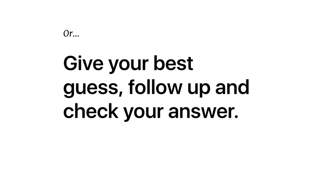 Give your best guess, follow up and check your ...