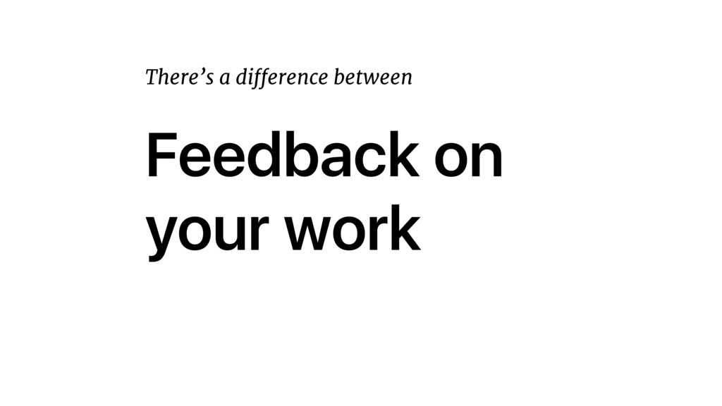 Feedback on your work There's a difference betw...