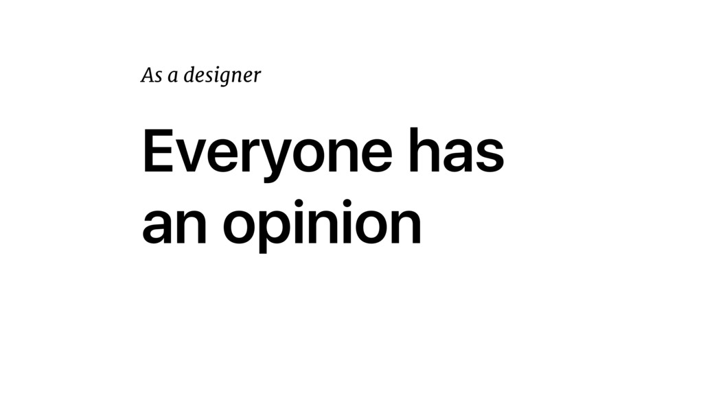 Everyone has an opinion As a designer