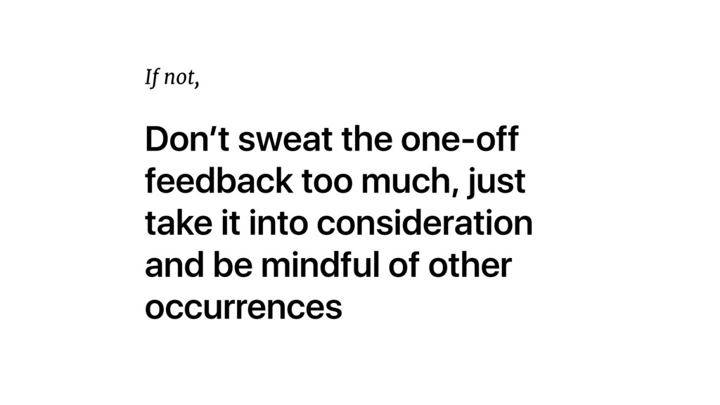 Don't sweat the one-off feedback too much, just...