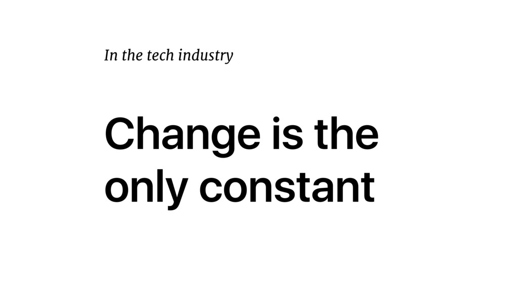 Change is the only constant In the tech industry