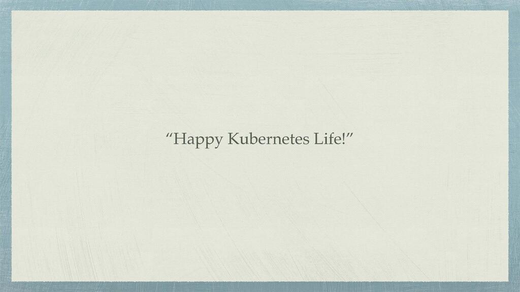 """""""Happy Kubernetes Life!"""""""