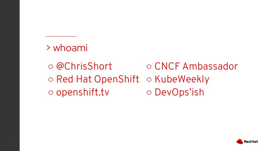 ○ @ChrisShort ○ Red Hat OpenShift ○ openshift.t...