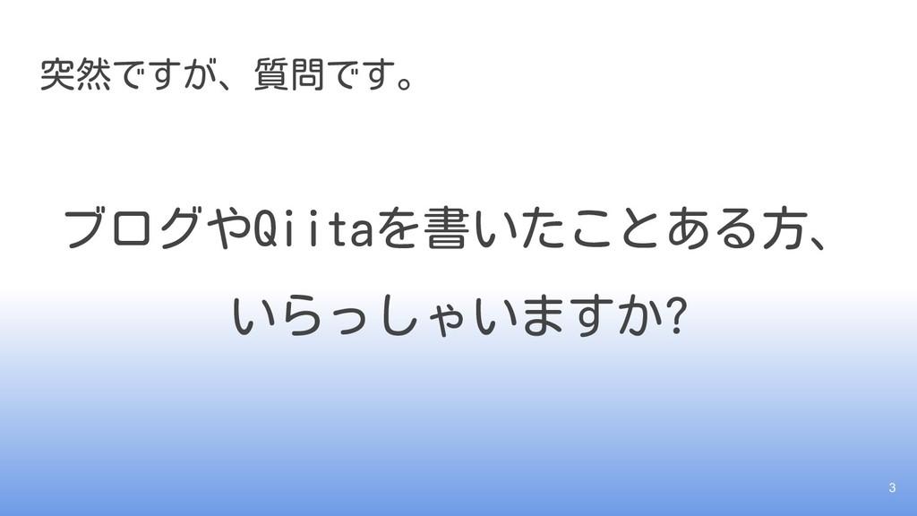 突然ですが、質問です。 ブログやQiitaを書いたことある方、 いらっしゃいますか? 3