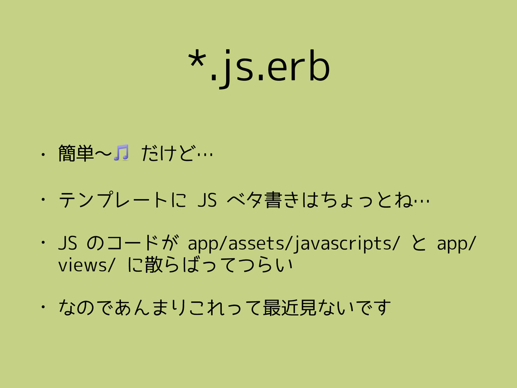 *.js.erb • 簡単〜 だけど… • テンプレートに JS ベタ書きはちょっとね… • ...