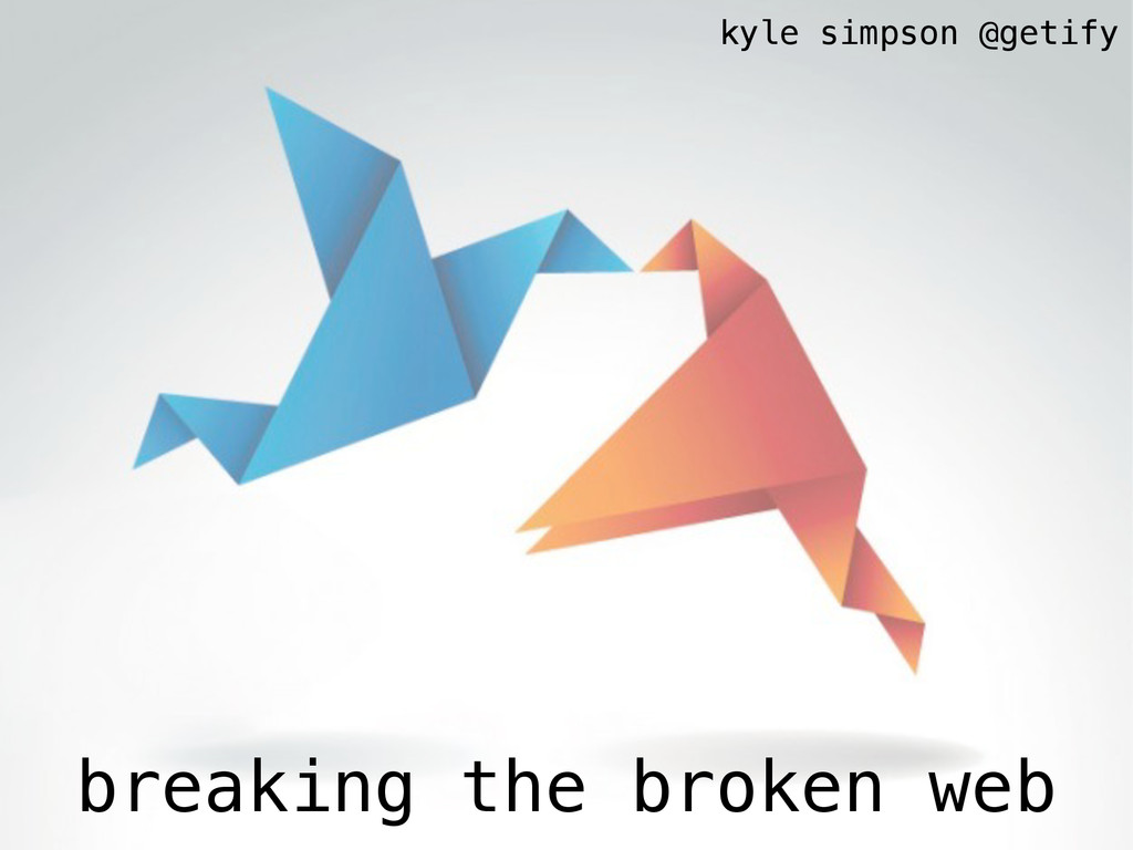 breaking the broken web kyle simpson @getify