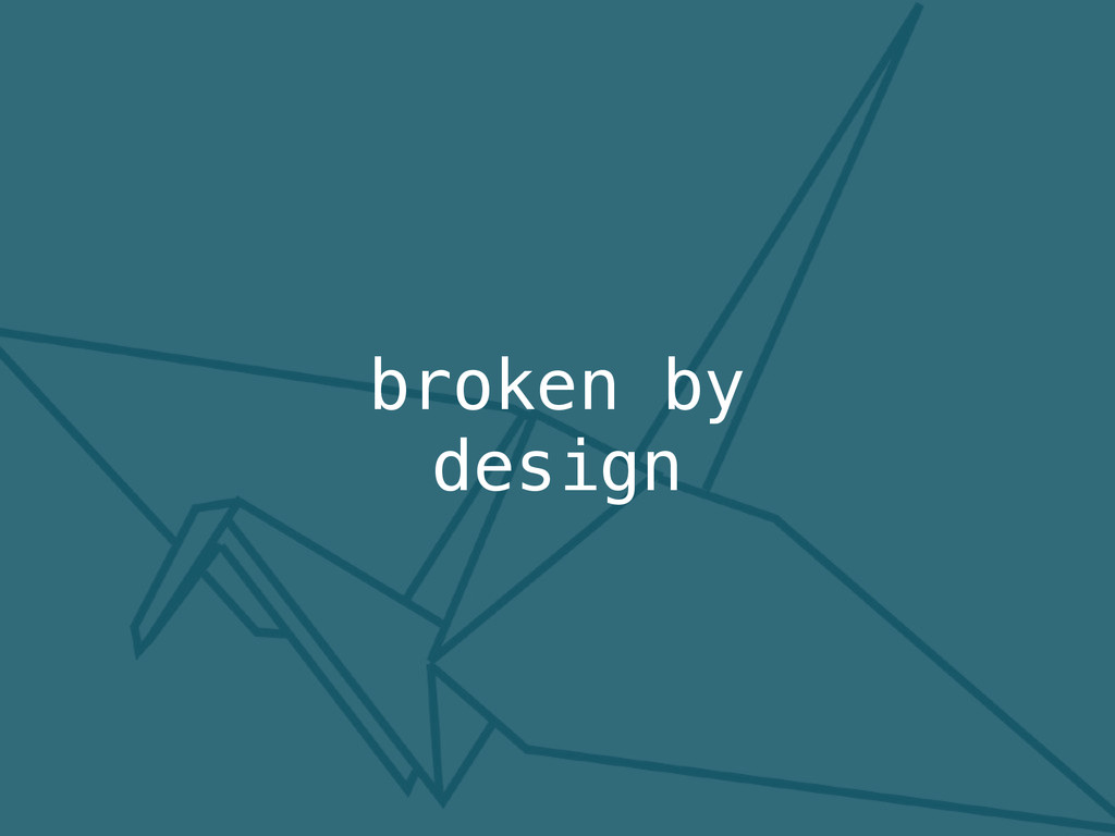 broken by design