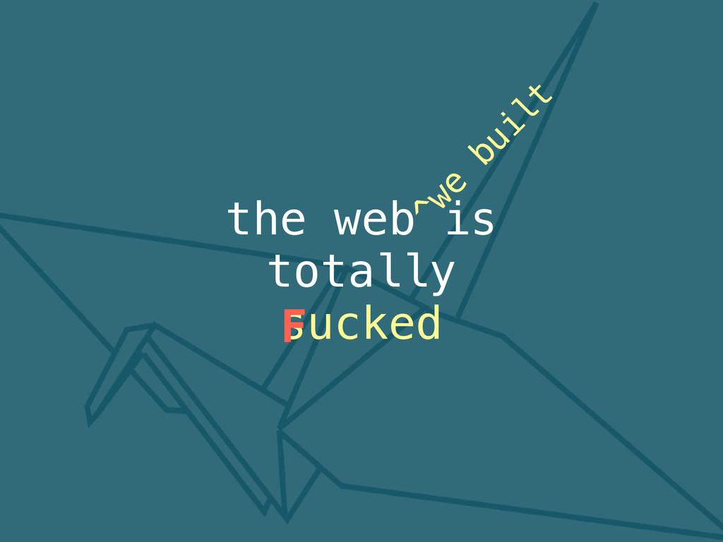 the web is totally sucked F ^we built