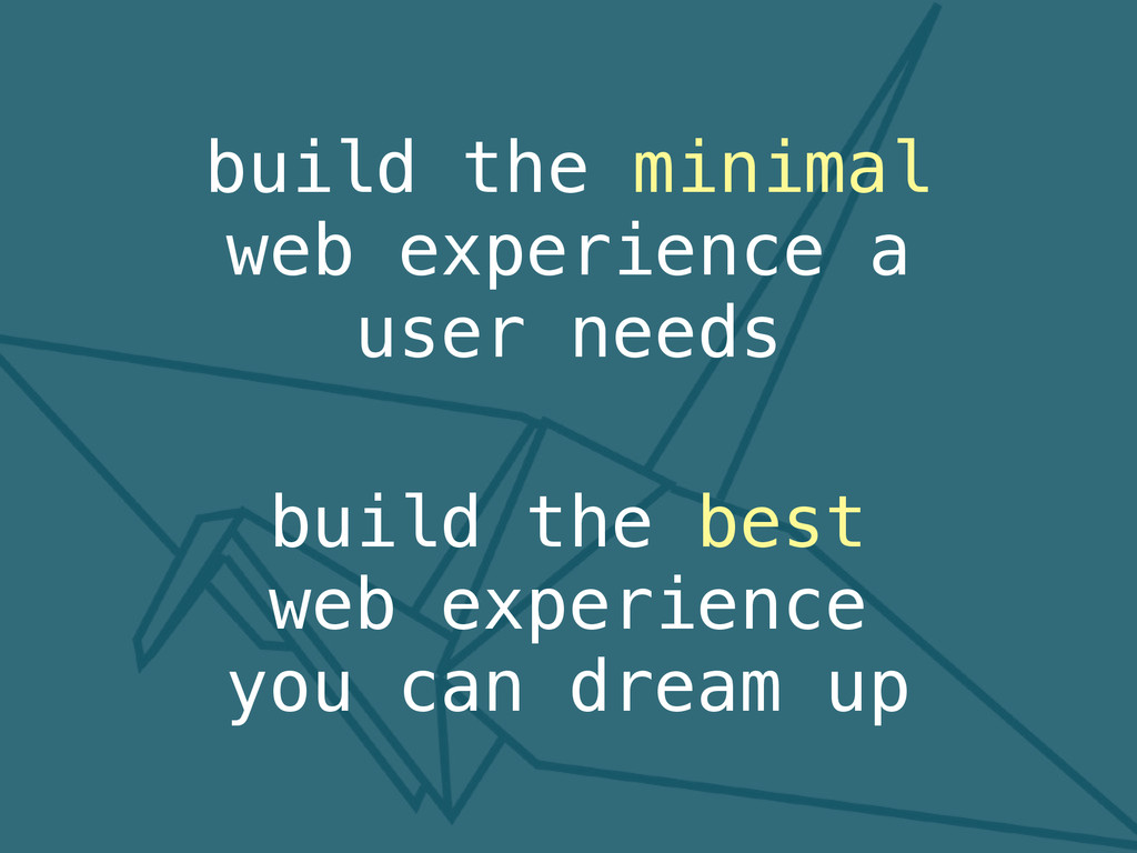build the minimal web experience a user needs b...
