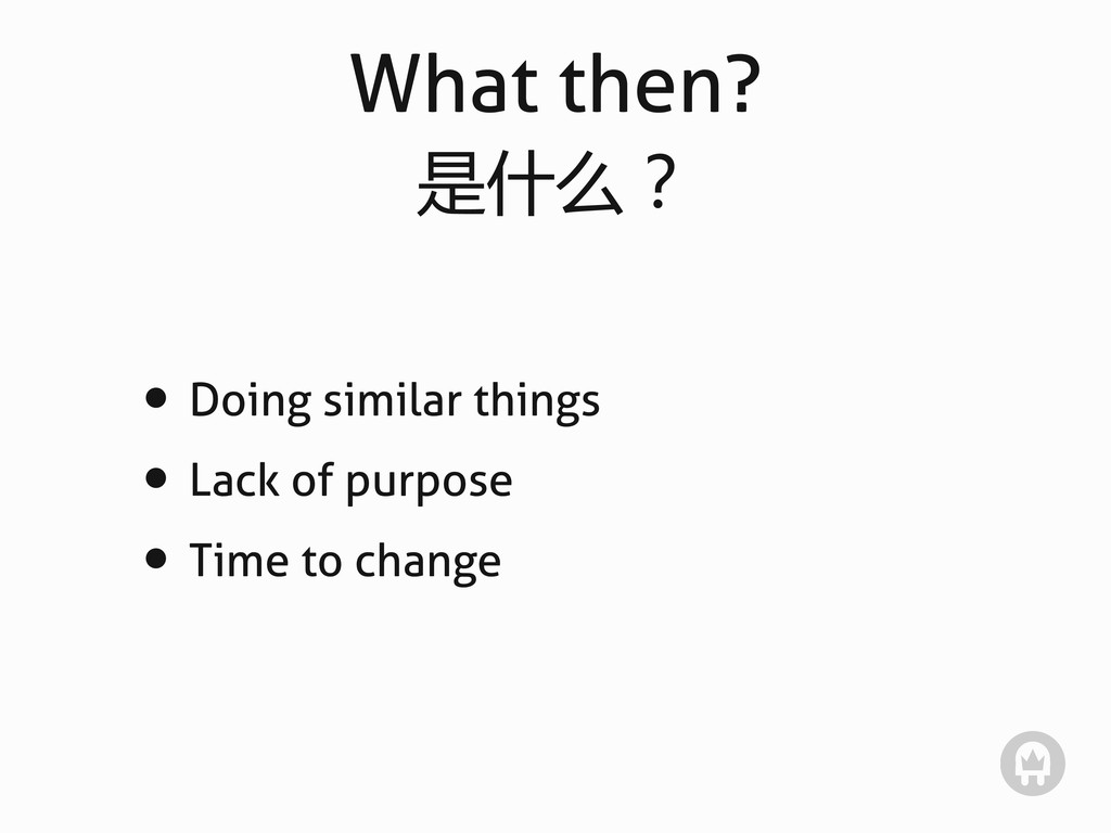 What then? 是什么? • Doing similar things • Lack o...