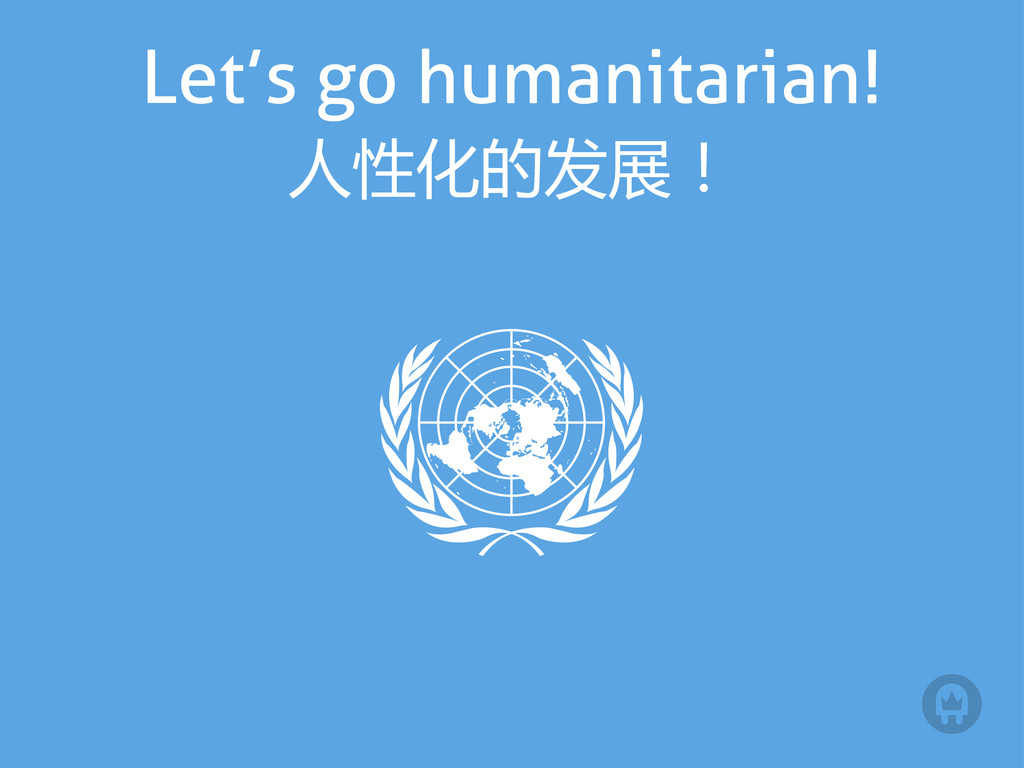 Let's go humanitarian! 人性化的发展!