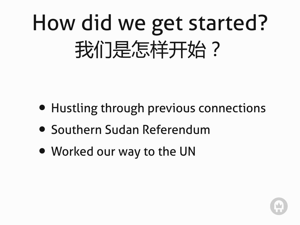 How did we get started? 我们是怎样开始? • Hustling thr...