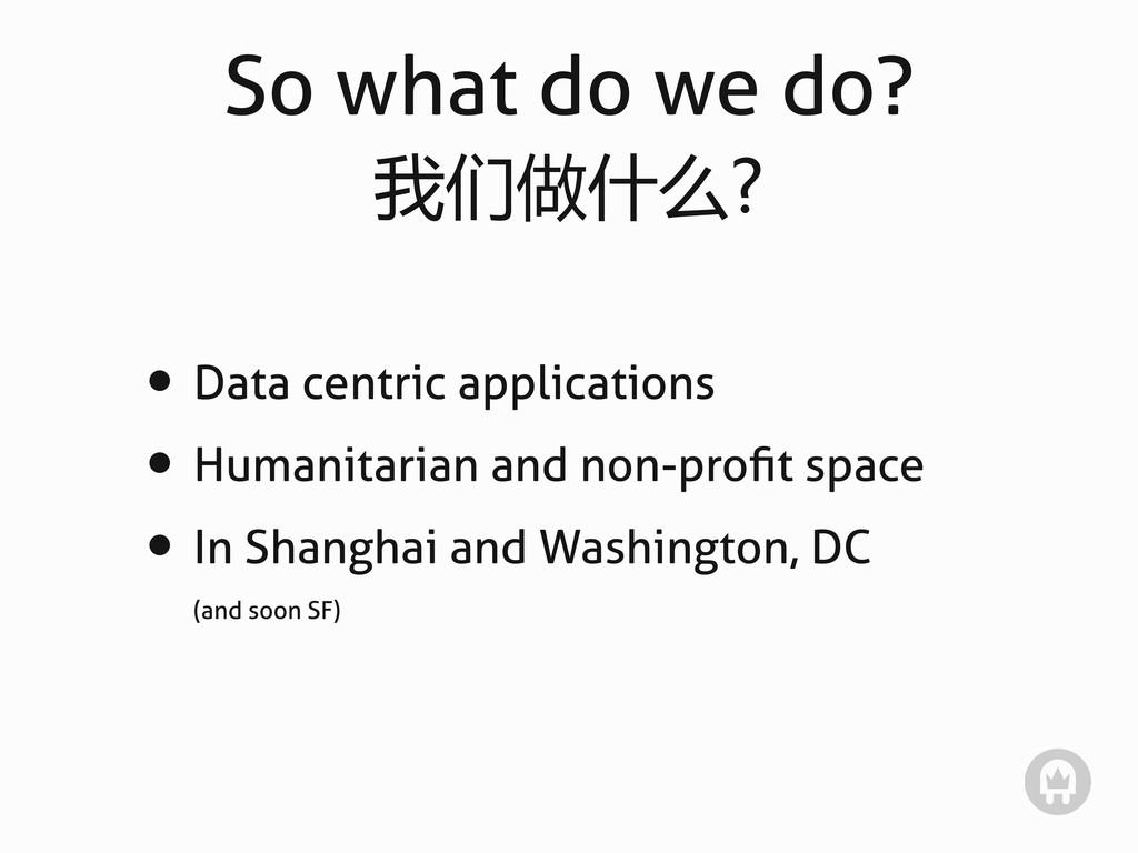 So what do we do? 我们做什么? • Data centric applica...