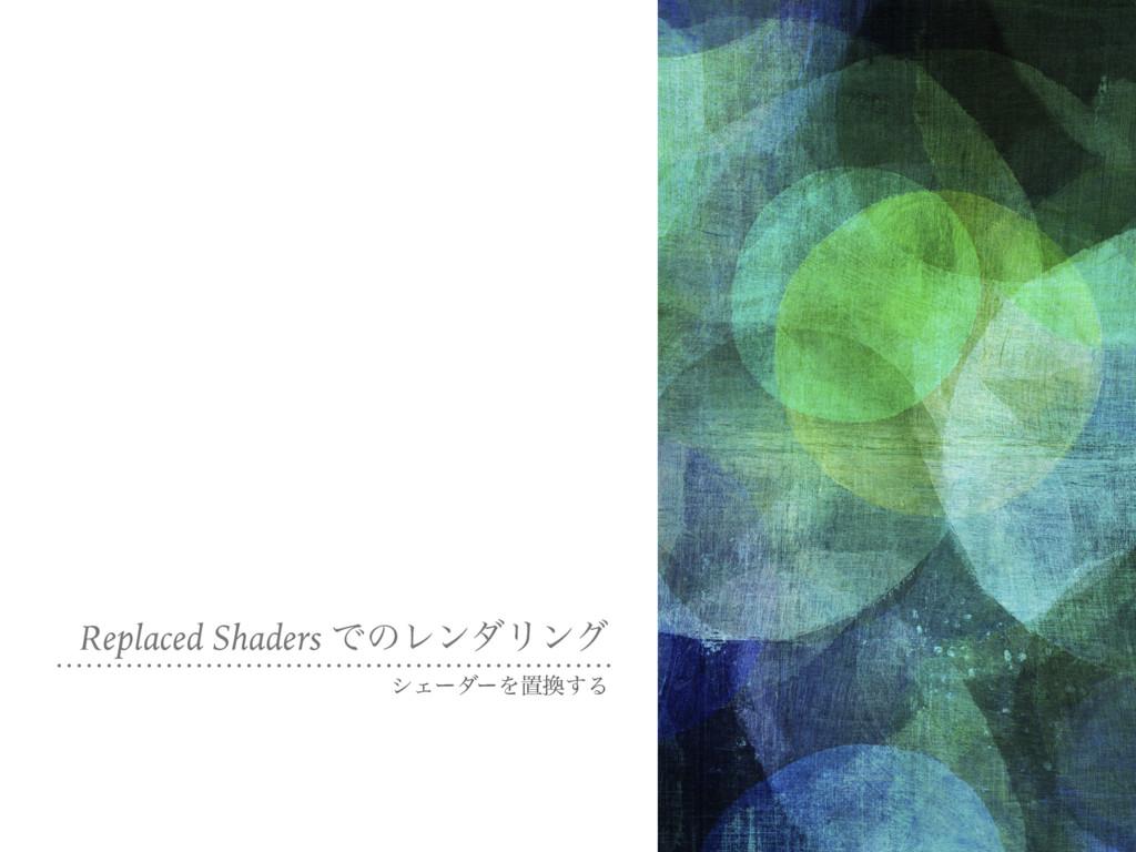 Replaced Shaders ͰͷϨϯμϦϯά γΣʔμʔΛஔ͢Δ