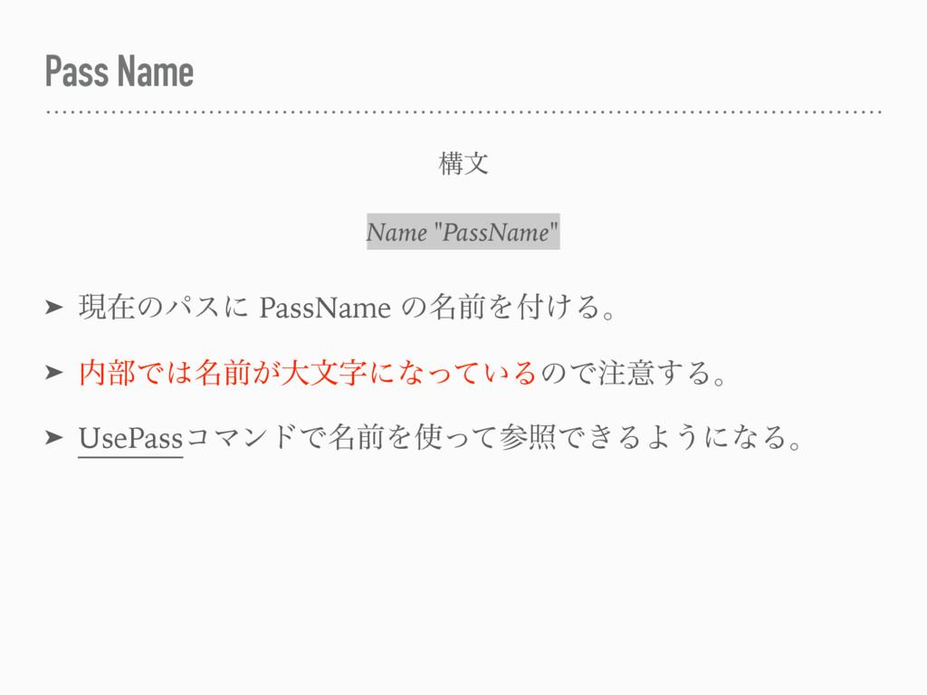 Pass Name ➤ ݱࡏͷύεʹ PassName ͷ໊લΛ͚Δɻ ➤ ෦Ͱ໊લ͕େ...