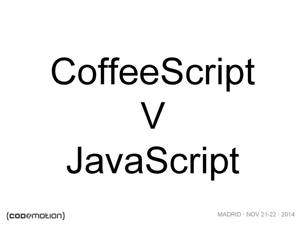 MADRID · NOV 21-22 · 2014 CoffeeScript V JavaSc...