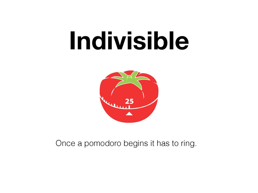 Indivisible Once a pomodoro begins it has to ri...