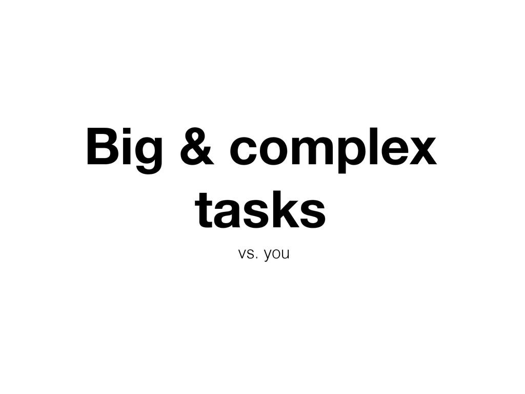 Big & complex tasks vs. you