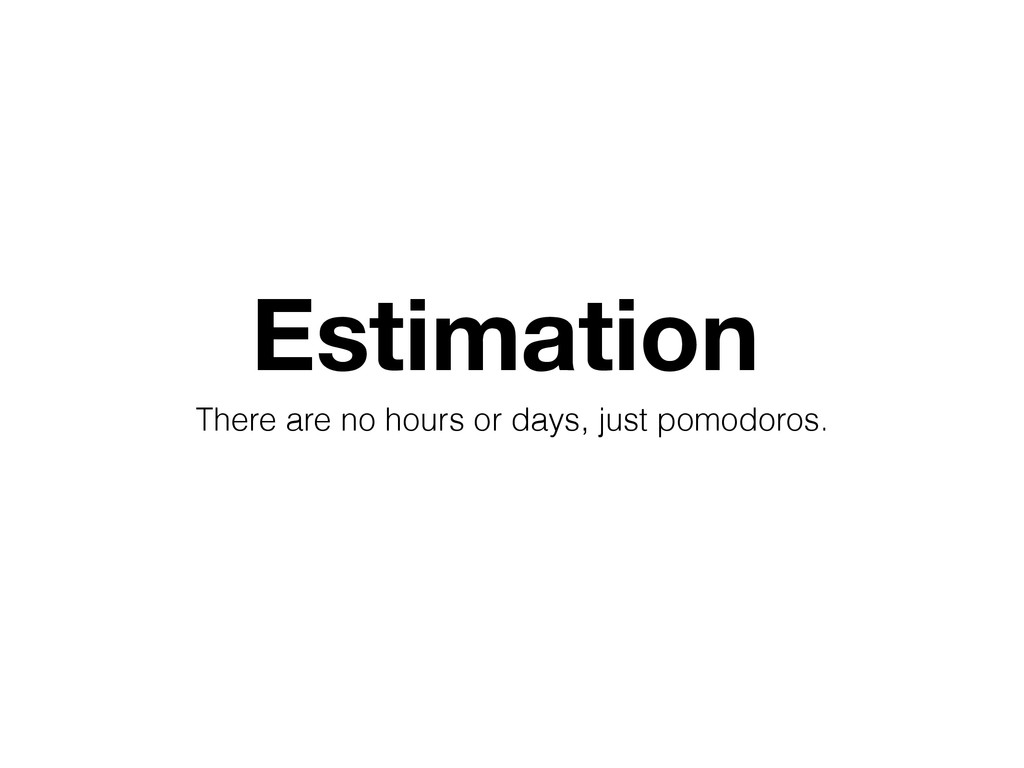 Estimation There are no hours or days, just pom...