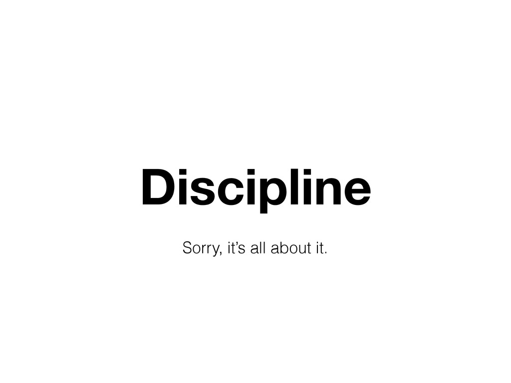 Discipline Sorry, it's all about it.