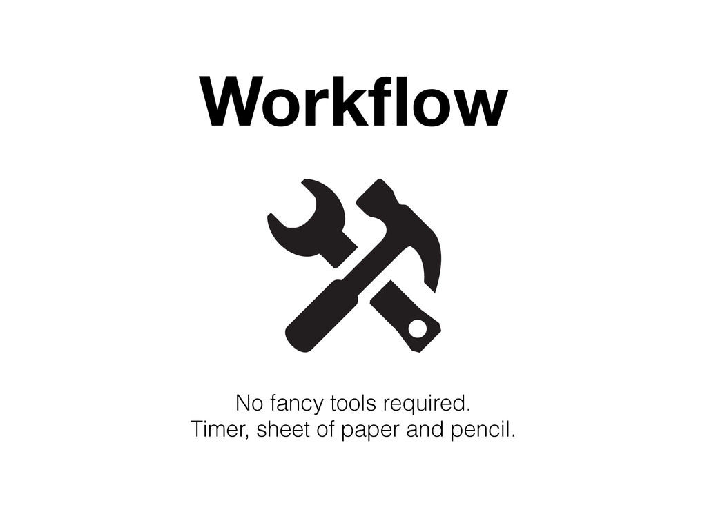 Workflow No fancy tools required. Timer, sheet o...