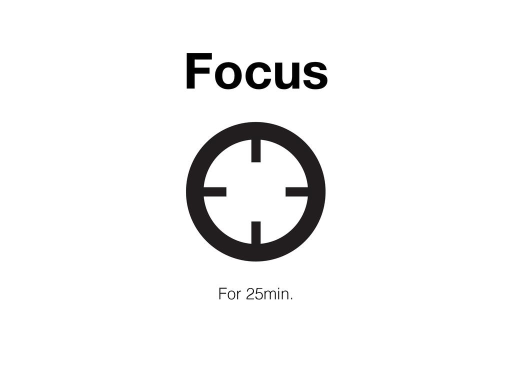 Focus For 25min.