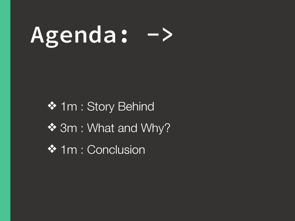 Agenda: -> ❖ 1m : Story Behind ❖ 3m : What and ...