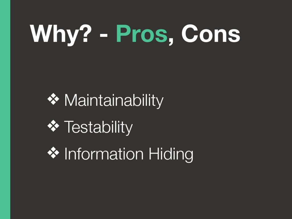 Why? - Pros, Cons ❖ Maintainability ❖ Testabili...