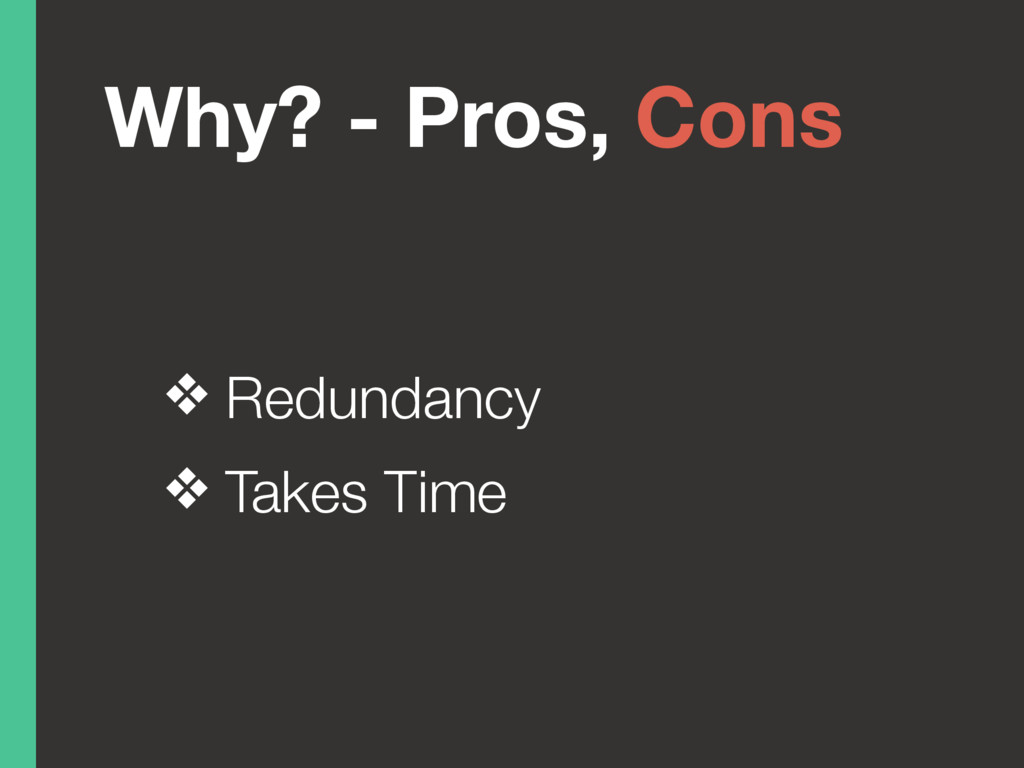 Why? - Pros, Cons ❖ Redundancy ❖ Takes Time
