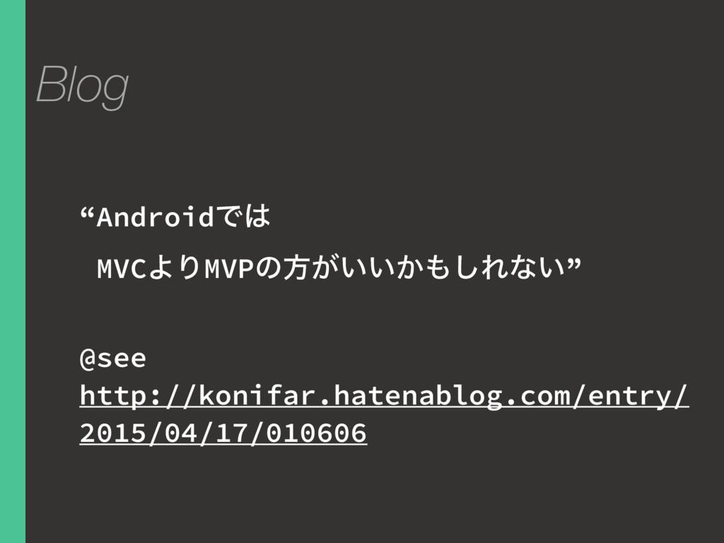 """Blog """"AndroidͰ MVCΑΓMVPͷํ͕͍͍͔͠Εͳ͍"""" @see http:..."""