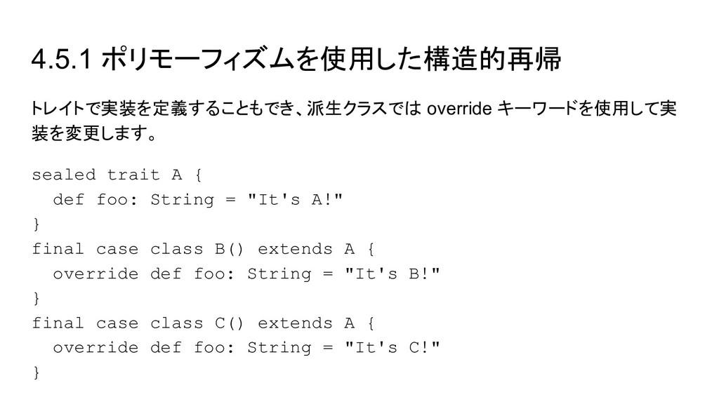 4.5.1 ポリモーフィズムを使用した構造的再帰 トレイトで実装を定義することもでき、派生クラ...