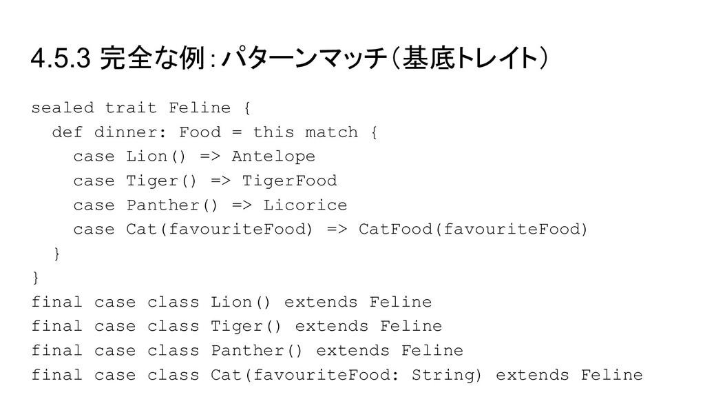 4.5.3 完全な例:パターンマッチ(基底トレイト) sealed trait Feline ...