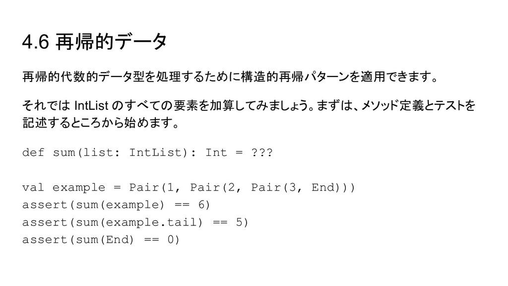 4.6 再帰的データ 再帰的代数的データ型を処理するために構造的再帰パターンを適用できます。 ...
