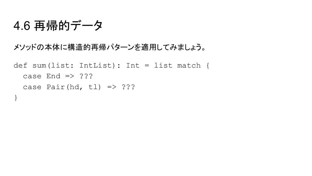 4.6 再帰的データ メソッドの本体に構造的再帰パターンを適用してみましょう。 def sum...