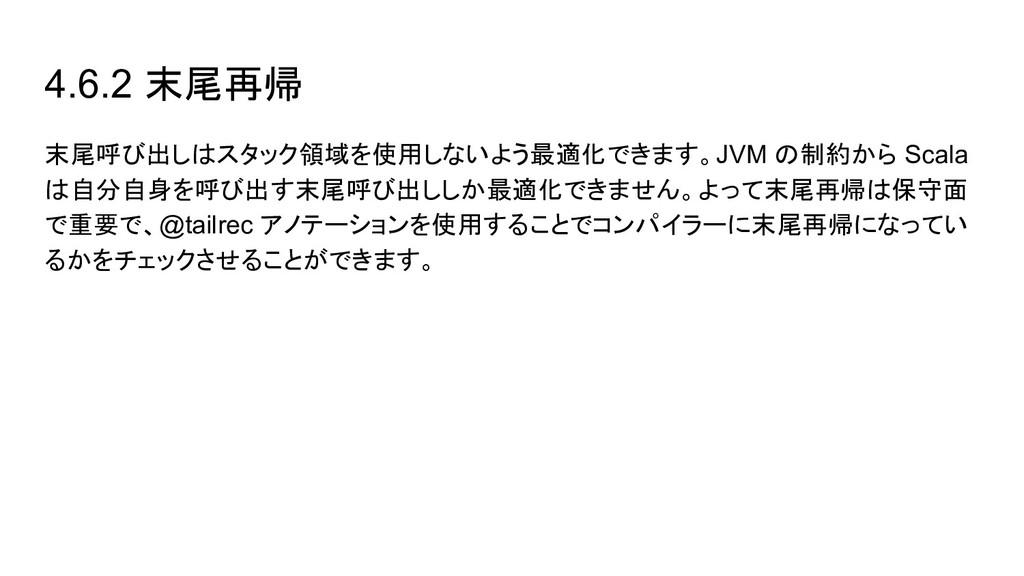 4.6.2 末尾再帰 末尾呼び出しはスタック領域を使用しないよう最適化できます。JVM の制約...