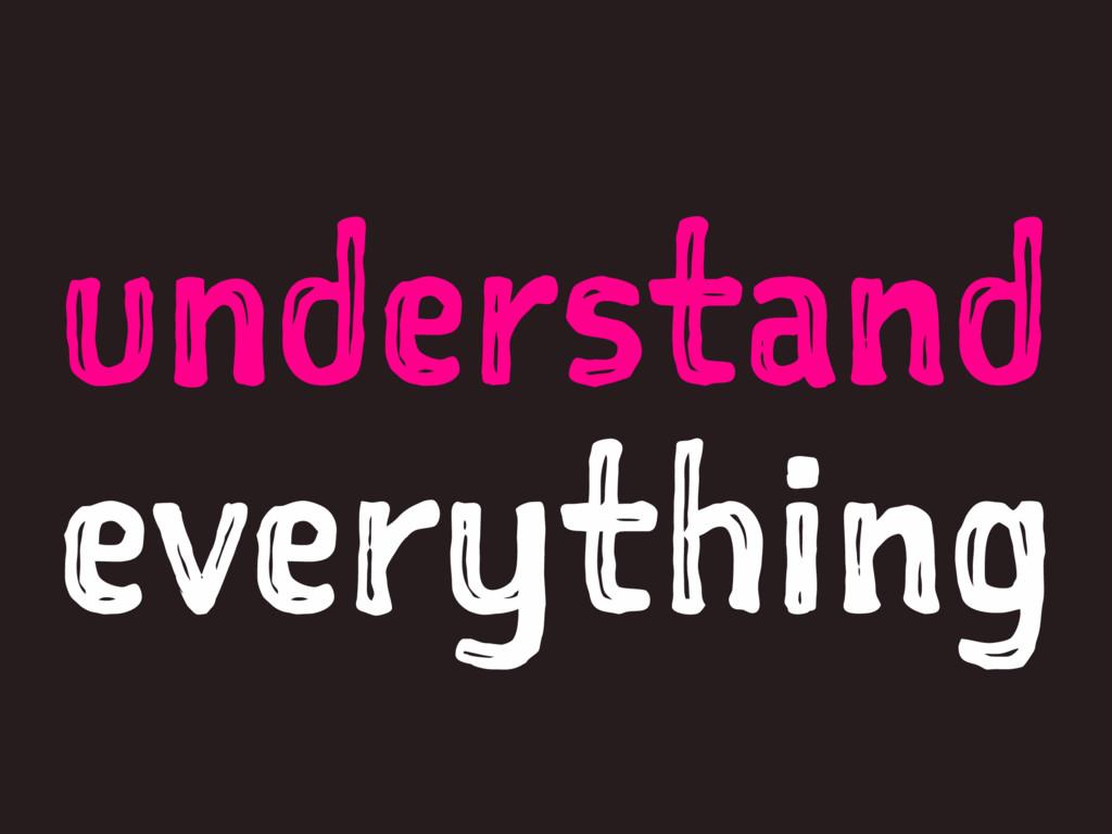 understand everything