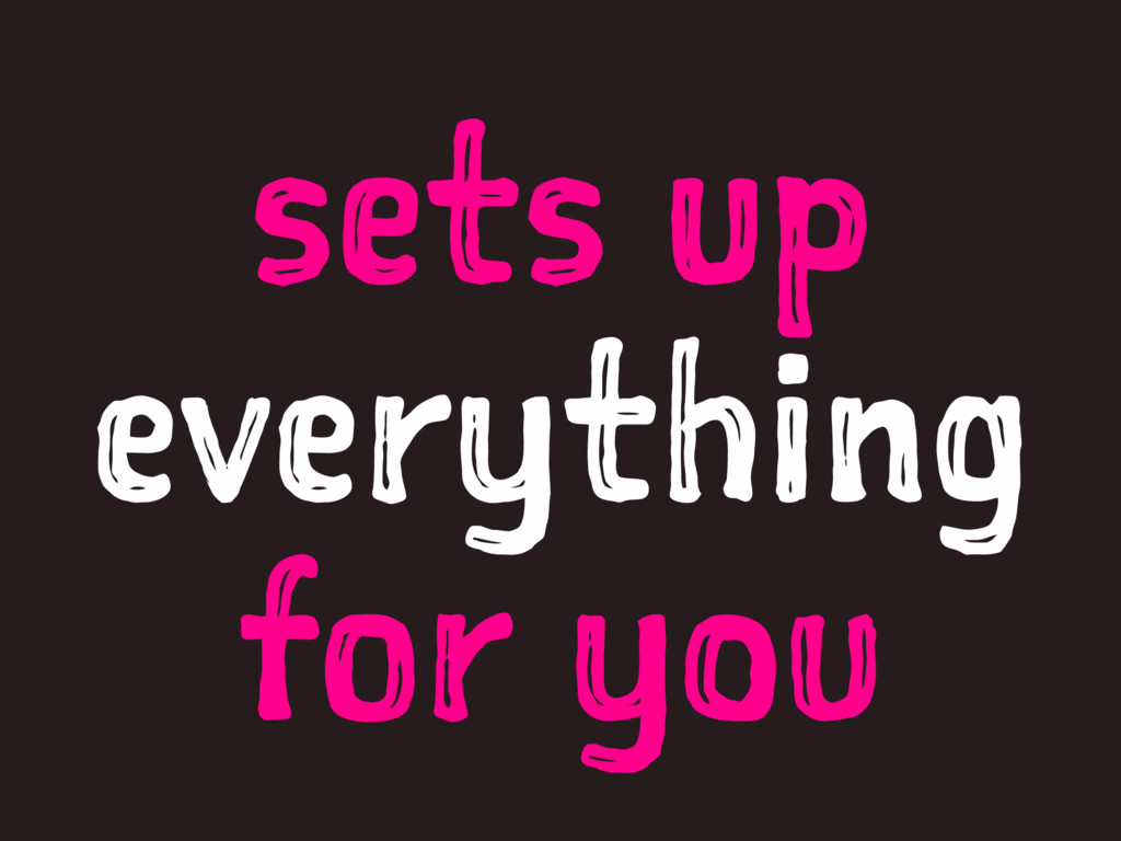 sets up everything for you