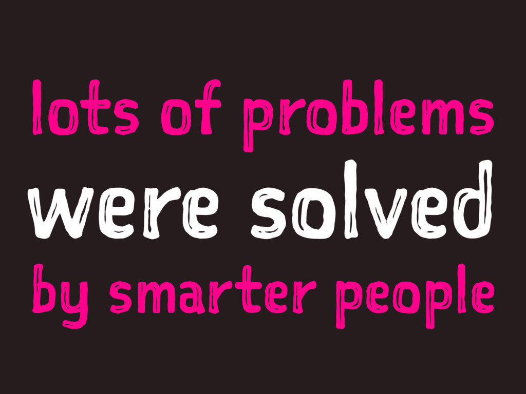 lots of problems were solved by smarter people