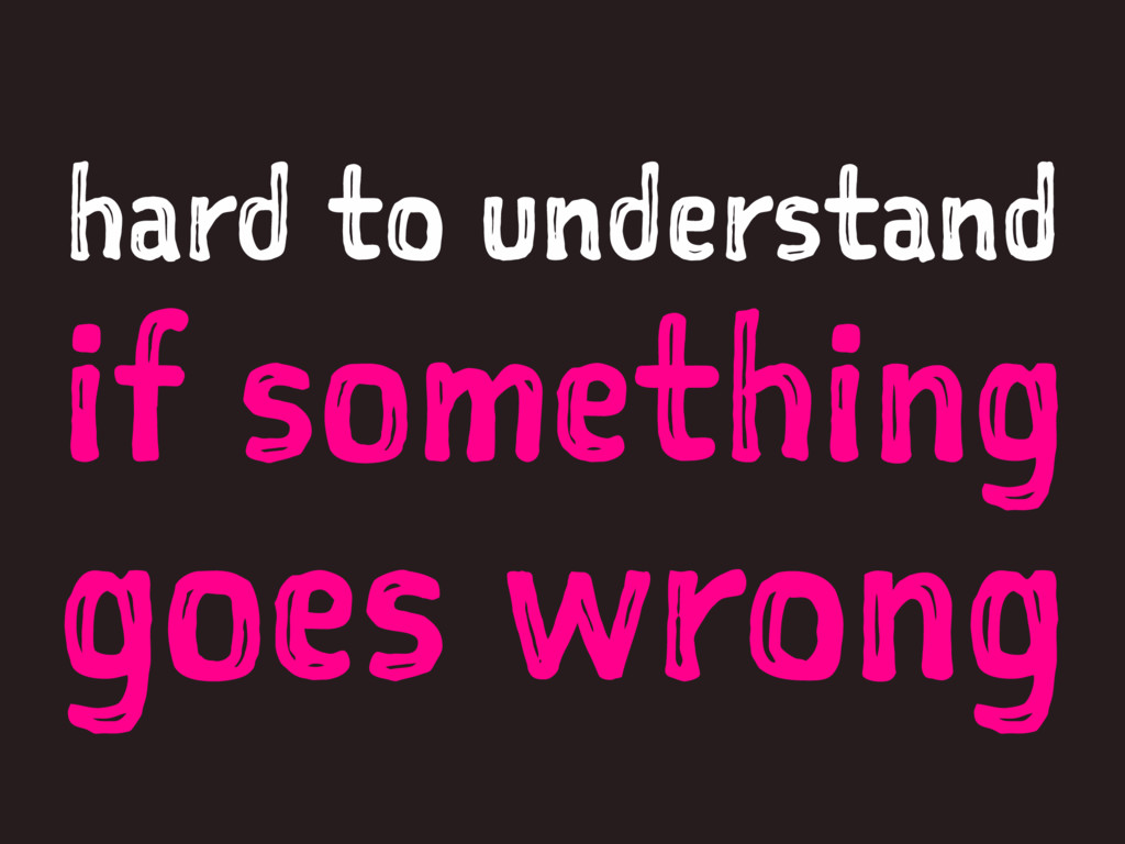 hard to understand if something goes wrong