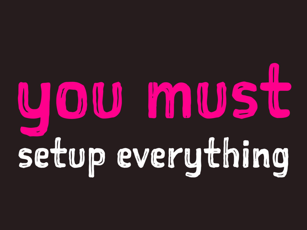 you must setup everything