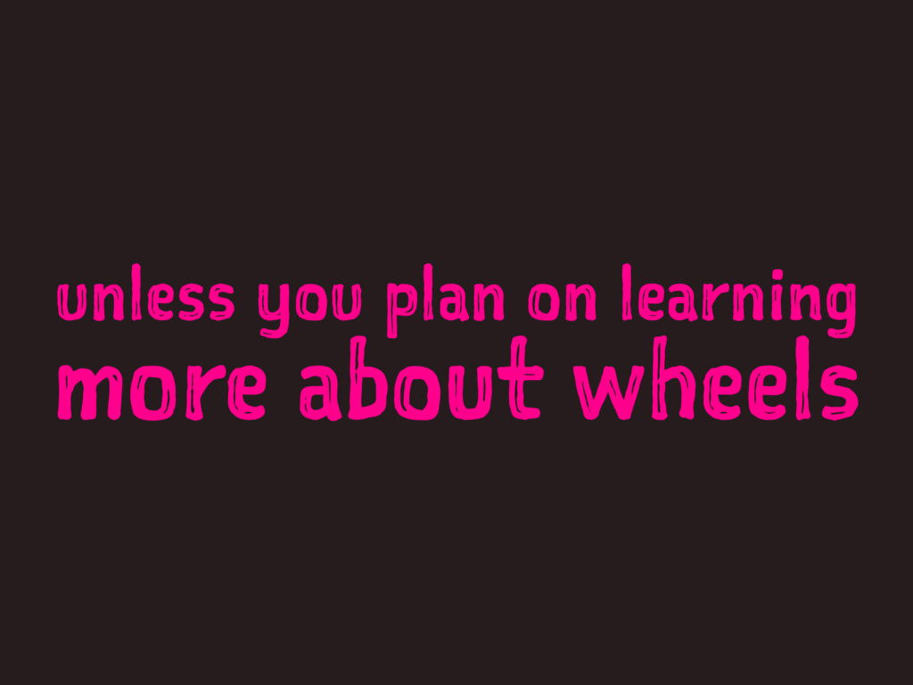unless you plan on learning more about wheels