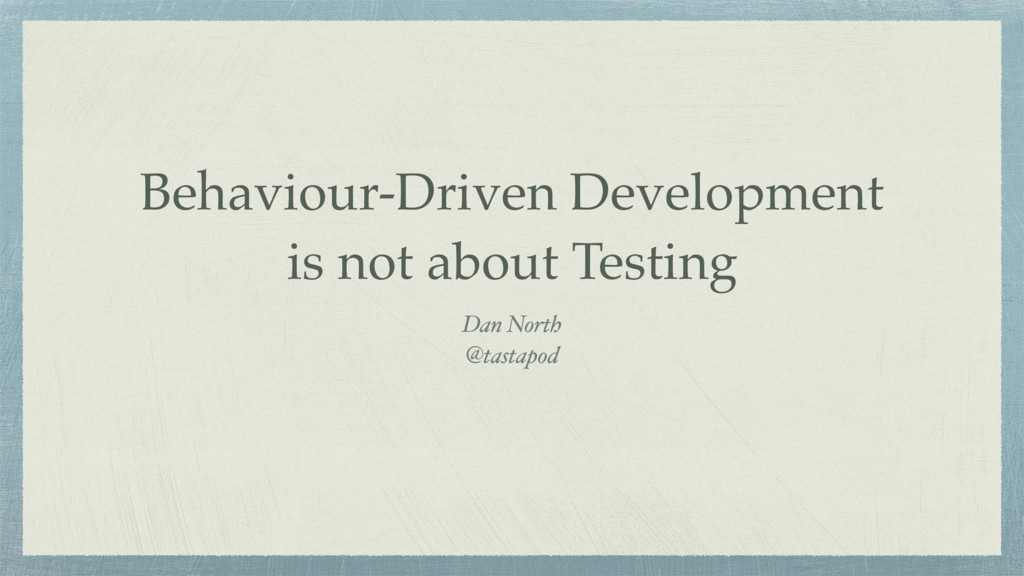 Behaviour-Driven Development is not about Testi...