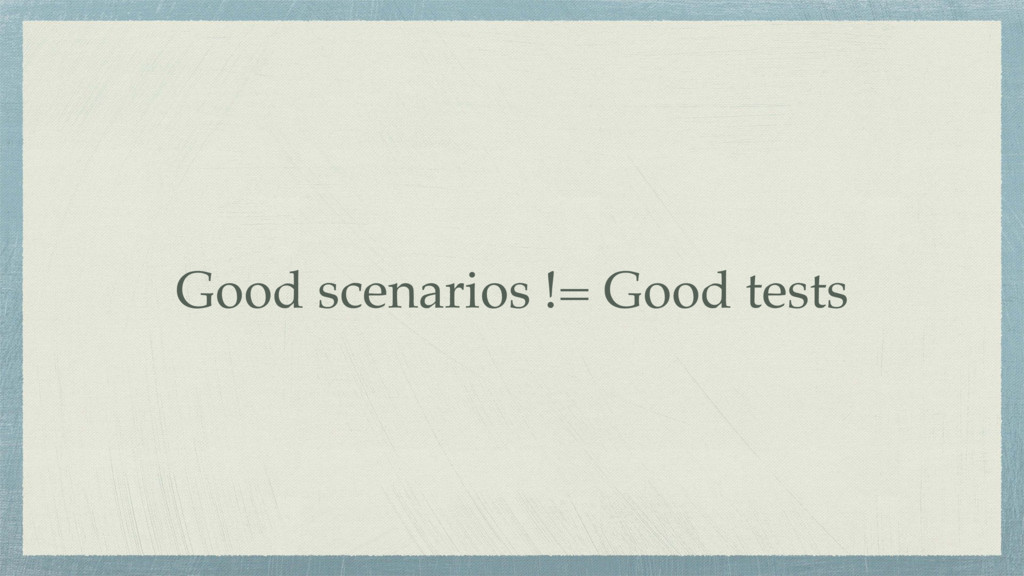 Good scenarios != Good tests