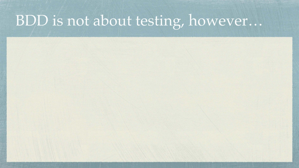 BDD is not about testing, however…