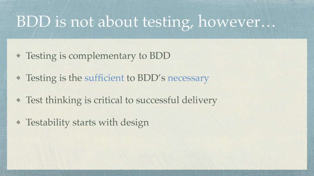 BDD is not about testing, however… Testing is c...