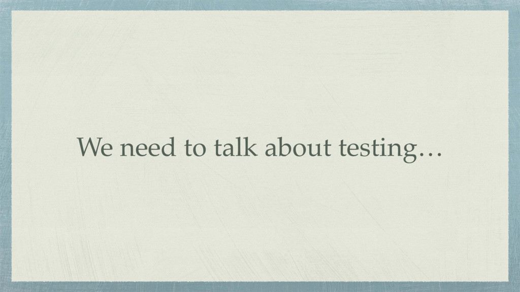 We need to talk about testing…