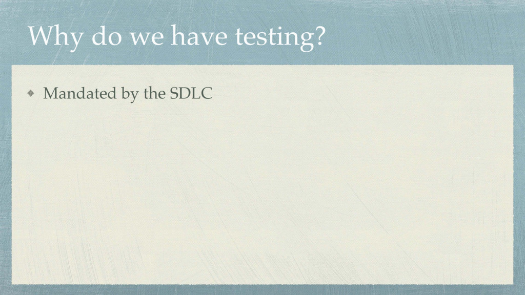 Why do we have testing? Mandated by the SDLC