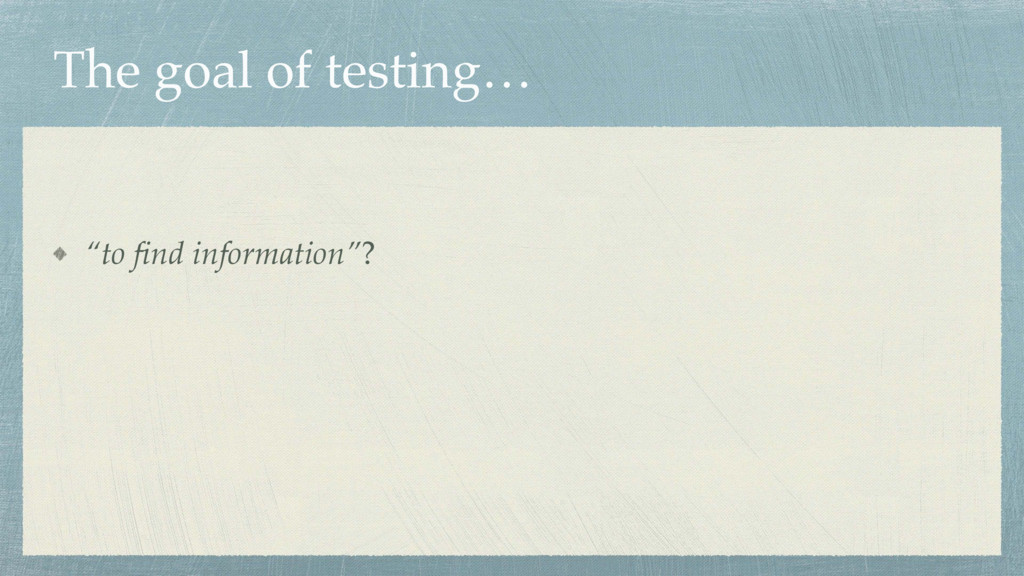 "The goal of testing… ""to find information""?"