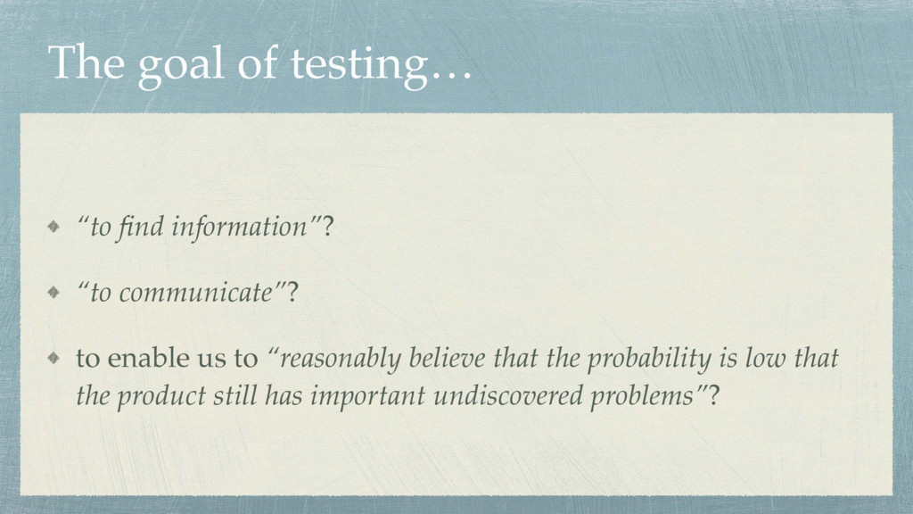 "The goal of testing… ""to find information""? ""to ..."