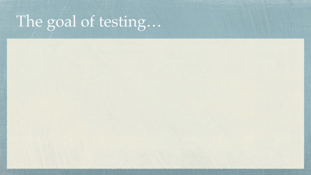 The goal of testing…